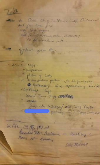 I still have my crusty green notebook from 15 years ago in which I took notes about the trial and made this list of things that I needed to do right after I saw Adnan the day he was convicted. It got water damaged b/c for a while I had lots of his files in the trunk of my car.
